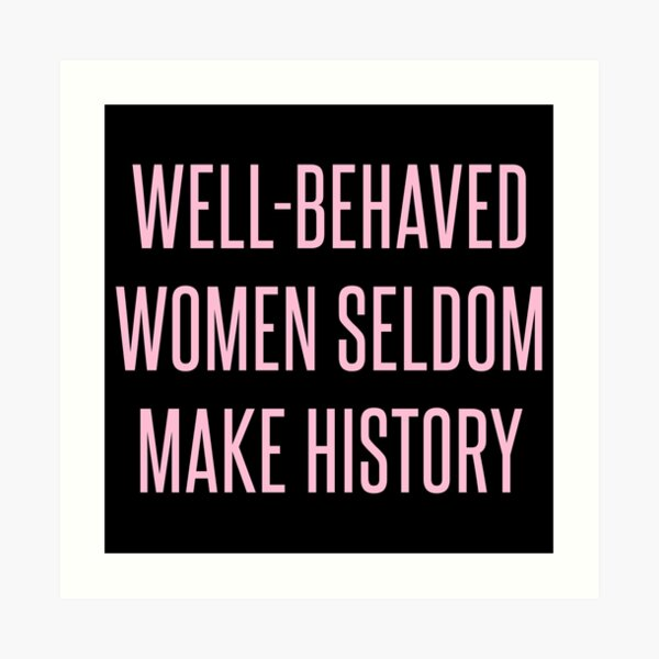Well-Behaved Women Seldom Make History Art Print