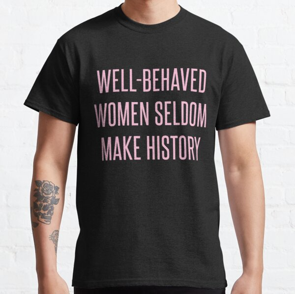 Well-Behaved Women Seldom Make History Classic T-Shirt