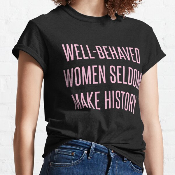 Well-Behaved Women Seldom Make History Classic T-Shirt