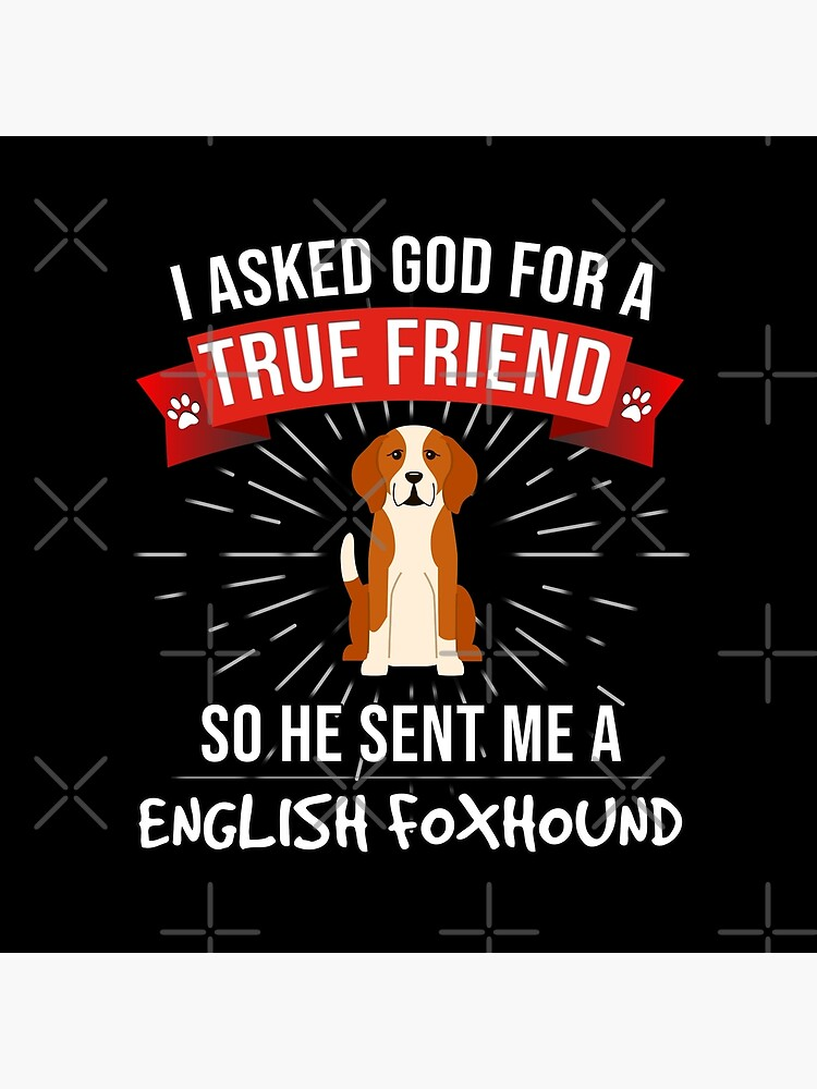 I Asked God For A True Friend So He Sent Me A English Foxhound - Gift For Lover Of English Foxhound  by dog-gifts