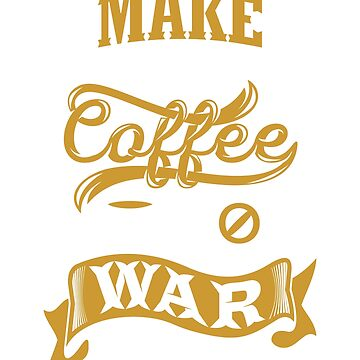 Make Coffee Not War by BiagioDeFranco