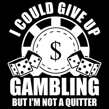 I Could Give Up Gambling But Im Not A Quitter by ThreadsNouveau