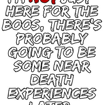 I'M NOT JUST HERE FOR THE BOOS THERE'S NEAR DEATH EXPERIENCES TOO #2 TEXT ONLY 2 by GabiBlaze