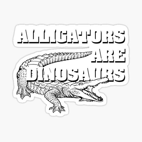 Alligators are dinosaurs Sticker