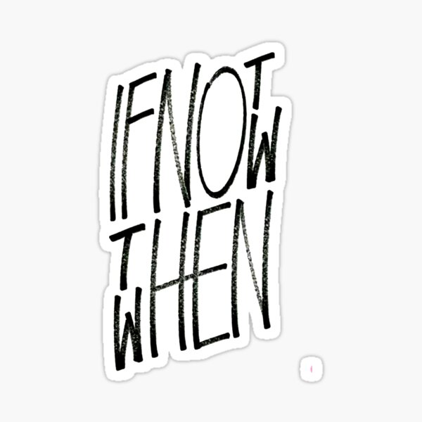 If Not Now Then When Sticker