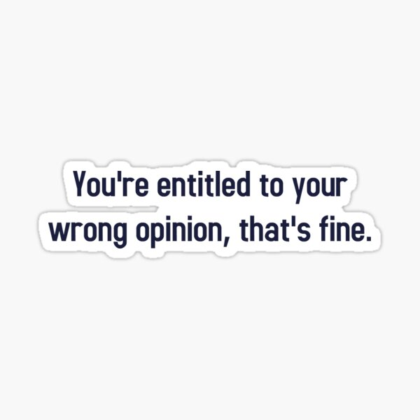 Tienes derecho a tu opinión equivocada, está bien Pegatina