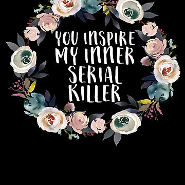 You Inspire My Inner Serial Killer by MichaelAndrewLo