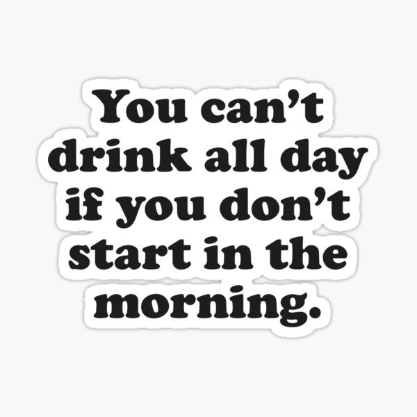 You Can't Drink All Day If You Don't Start In The Morning Sticker