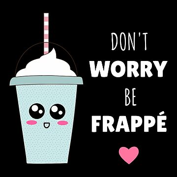 Don't Worry Be Frappé Cute Coffee Pun by DogBoo
