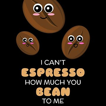 I Can't Espresso How Much You Bean To Me Cute Coffee Pun by DogBoo
