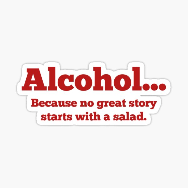 Alcohol... Because no great story starts with a salad. Sticker