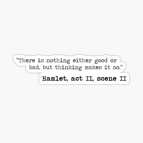 There is nothing either good or bad, but thinking makes it so. Sticker