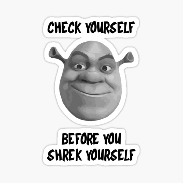 Check Yourself Before You Shrek Yourself Black And White Sticker By Like Redbubble