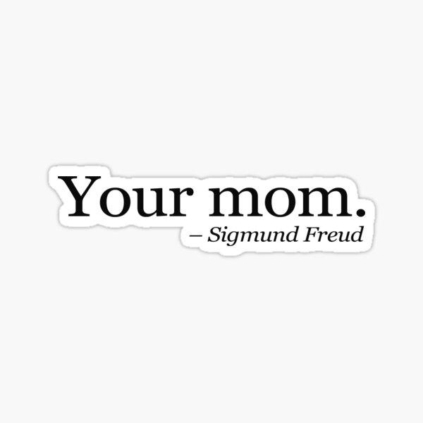 Your mom.  - Sigmund Freud.  Sticker