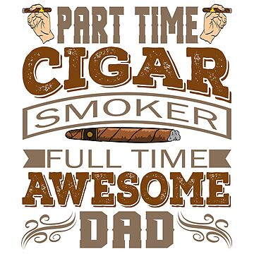 It's A Time Tee Saying Part Time Cigar Smoker Full Time Awesome Dad T-shirt Design Daddy Father  by Customdesign200