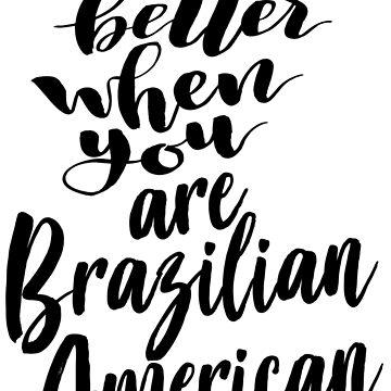 Life Is Better When You Are Brazilian American Brazil Brazilian Brazil Raised Me by ProjectX23