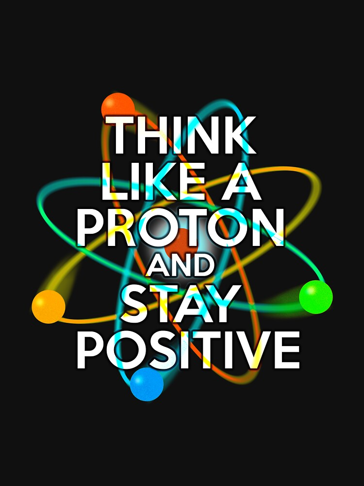 THINK LIKE A PROTON AND STAY POSITIVE Fun Science Quote by theimagezone
