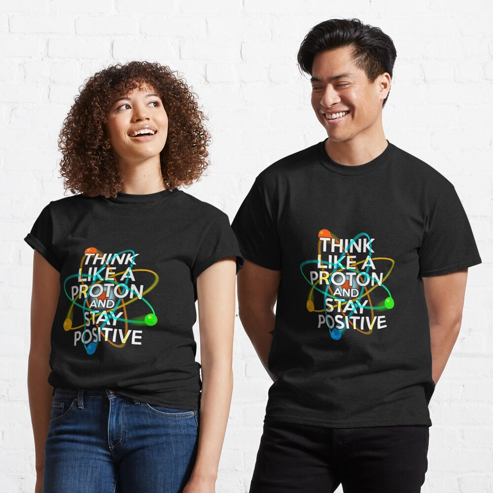 THINK LIKE A PROTON AND STAY POSITIVE Fun Science Quote Classic T-Shirt