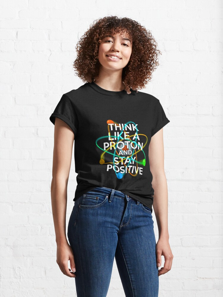 Alternate view of THINK LIKE A PROTON AND STAY POSITIVE Fun Science Quote Classic T-Shirt