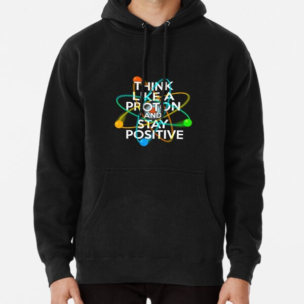 THINK LIKE A PROTON AND STAY POSITIVE Fun Science Quote Pullover Hoodie