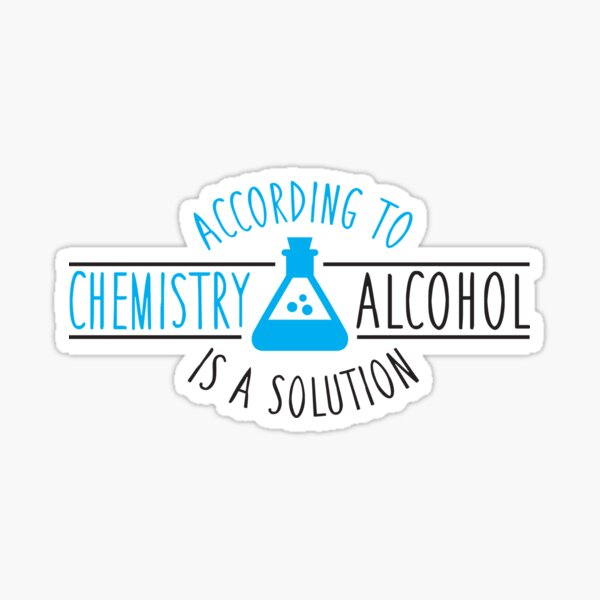 According to chemistry, alcohol is a solution Sticker