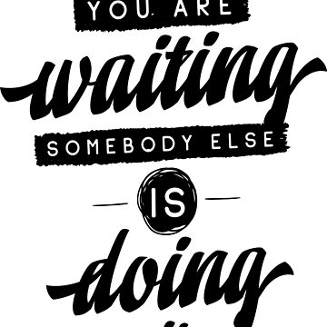 While You Are Waiting Somebody Else Is Doing It by ProjectX23