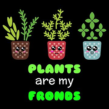 Plants Are My Fronds Cute Plant Pun by DogBoo