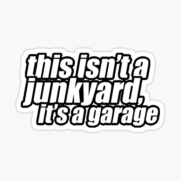 This isn't a junkyard, it's a garage Sticker