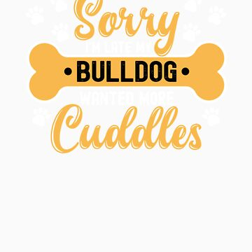 Dog Lover Gift Sorry I'm Late My bulldog Wanted More Cuddles by orangepieces