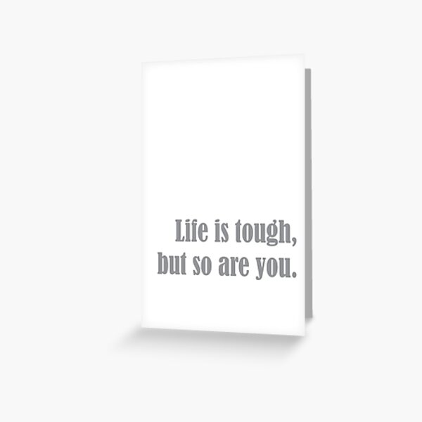 Life is tough, but so are you. Greeting Card