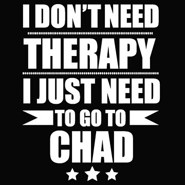 Don't Need Therapy Need to go to Chad Vacation Wanderlust by losttribe