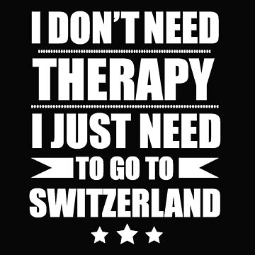 Don't Need Therapy Need to go to Switzerland Vacation Wanderlust by losttribe