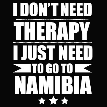Don't Need Therapy Need to go to Namibia Vacation Wanderlust by losttribe