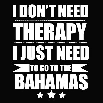 Don't Need Therapy Need to go to Bahamas Vacation Wanderlust by losttribe