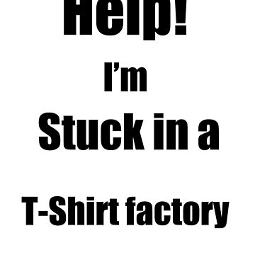 Help I'm stuck in a T-Shirt Factory, Funny by eddie3man