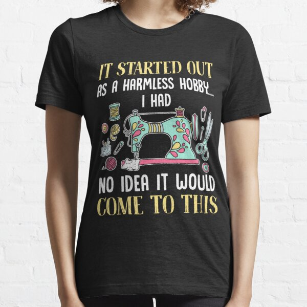 Sewing It Started Out As A Harmless Hobby T-Shirt Essential T-Shirt