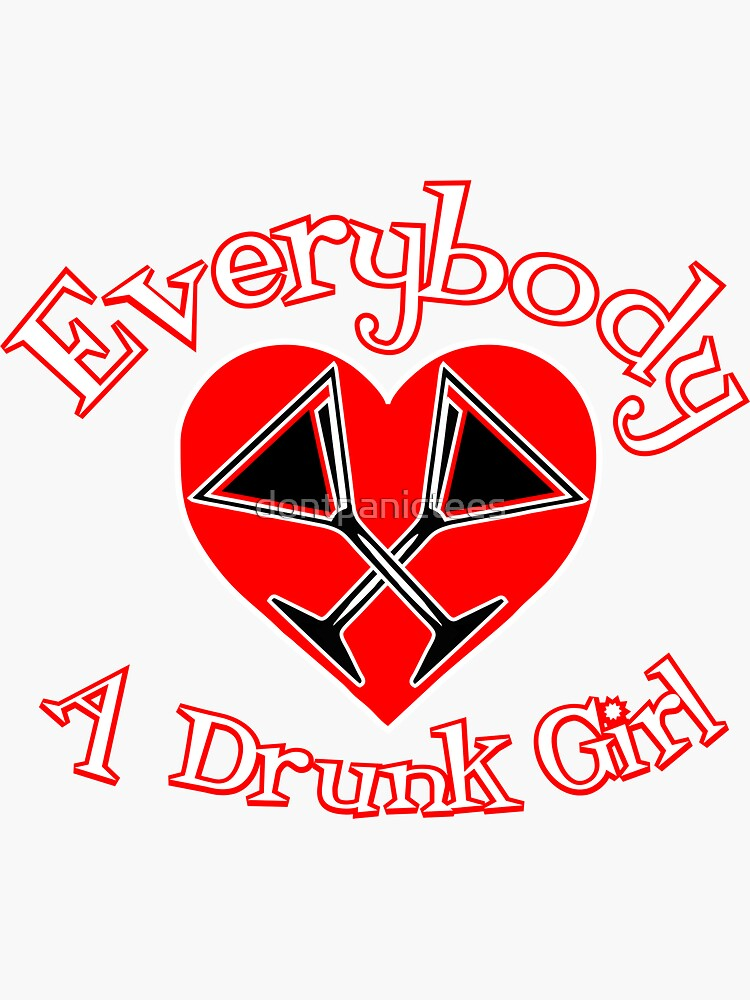 Every Body Loves a Drunk Girl by dontpanictees