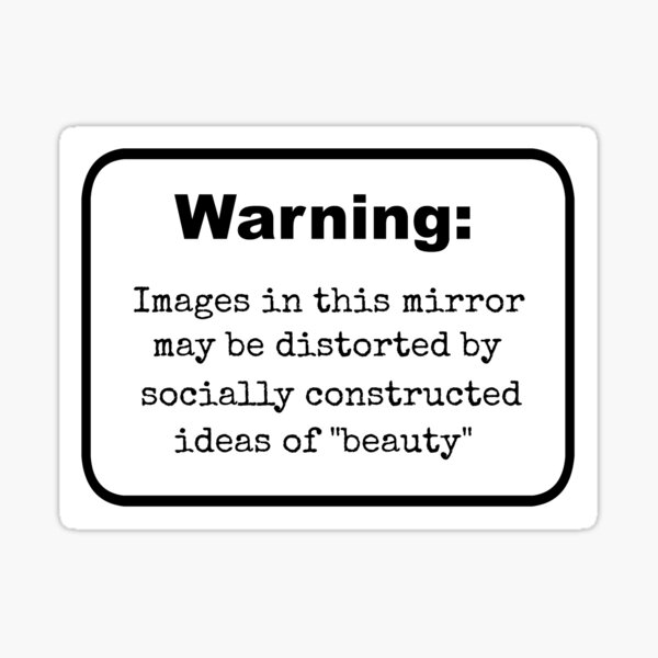 """Sticker- Warning: Images In This Mirror May Be Distorted By Socially Constructed Ideas Of """"Beauty"""" Sticker"""