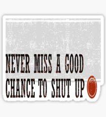 Never Miss a Good Chance To Shut Up Sticker