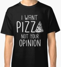 I Want Pizza Not Your Opinion  Classic T-Shirt
