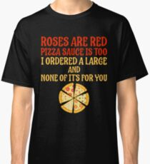 Roses Are Red Pizza Sauce Is Too Humor Pizza Classic T-Shirt