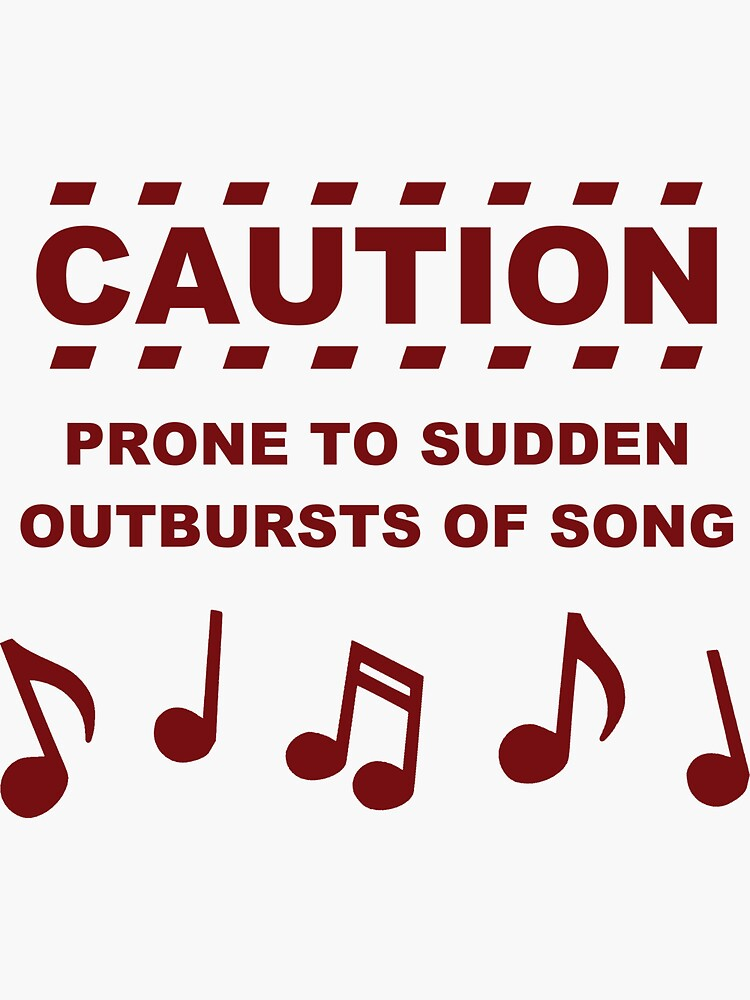 Caution Prone to Sudden Outbursts of Song by TheShirtYurt