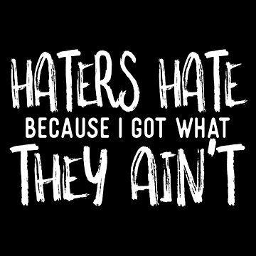 Haters Hate Because I Got What They Aint by jzelazny