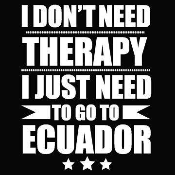 Don't Need Therapy Need to go to Ecuador Vacation Wanderlust by losttribe