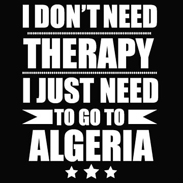 Don't Need Therapy Need to go to Algeria Vacation Wanderlust by losttribe