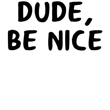 Dude Be Nice by TrendJunky