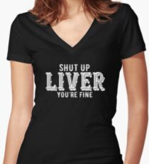 Shut Up Liver You are Fine  Women's Fitted V-Neck T-Shirt