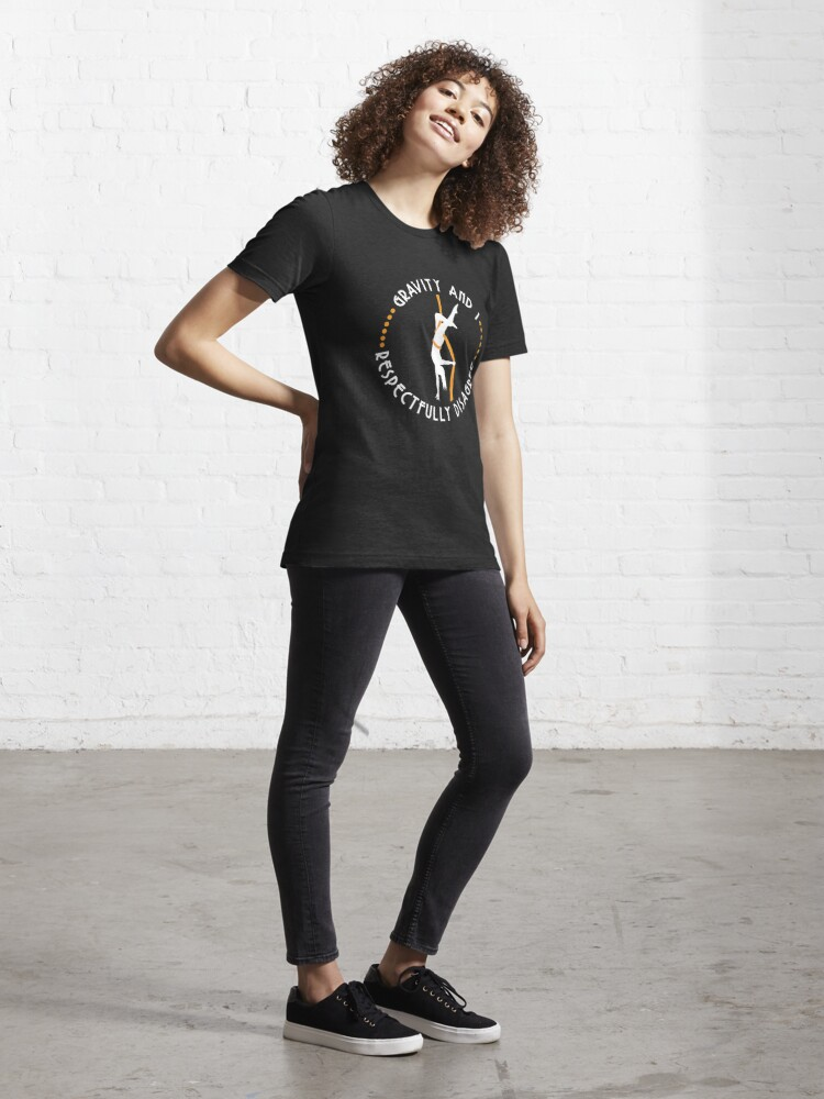 Alternate view of Gravity And I Respectfully Disagree Aerialist - Aerial Dancing Gift Essential T-Shirt