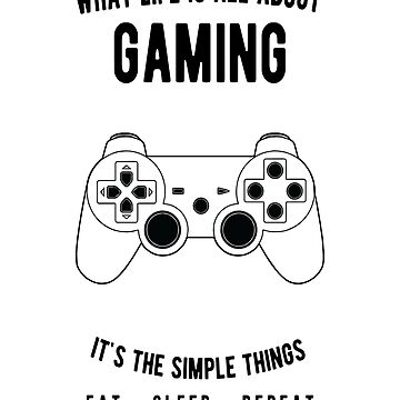 Gaming - What Life Is All About - Eat Sleep Repeat  by JakeRhodes