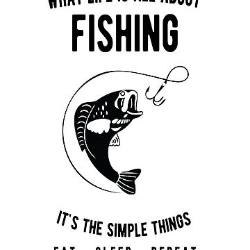 Fishing - What Life Is All About - Eat Sleep Repeat  by JakeRhodes